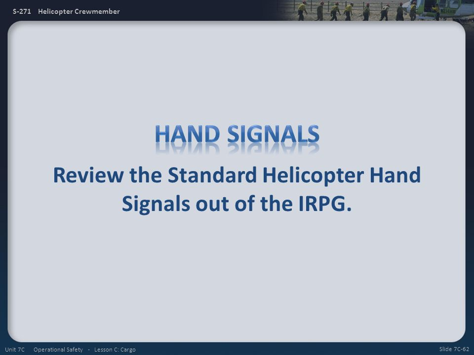 S-271 Helicopter Crewmember Review the Standard Helicopter Hand Signals out of the IRPG. Slide 7C-62 Unit 7C Operational Safety - Lesson C: Cargo