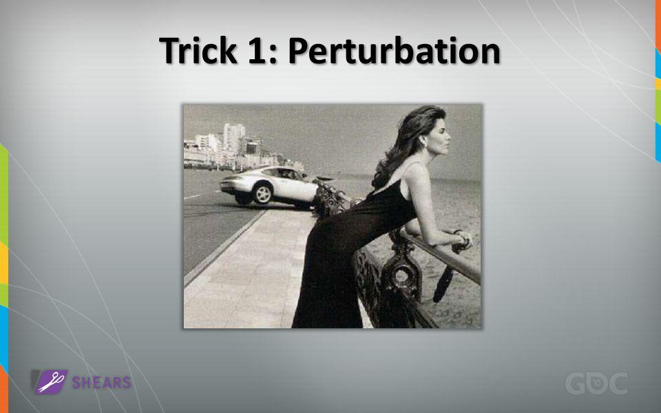 Trick 1: Perturbation