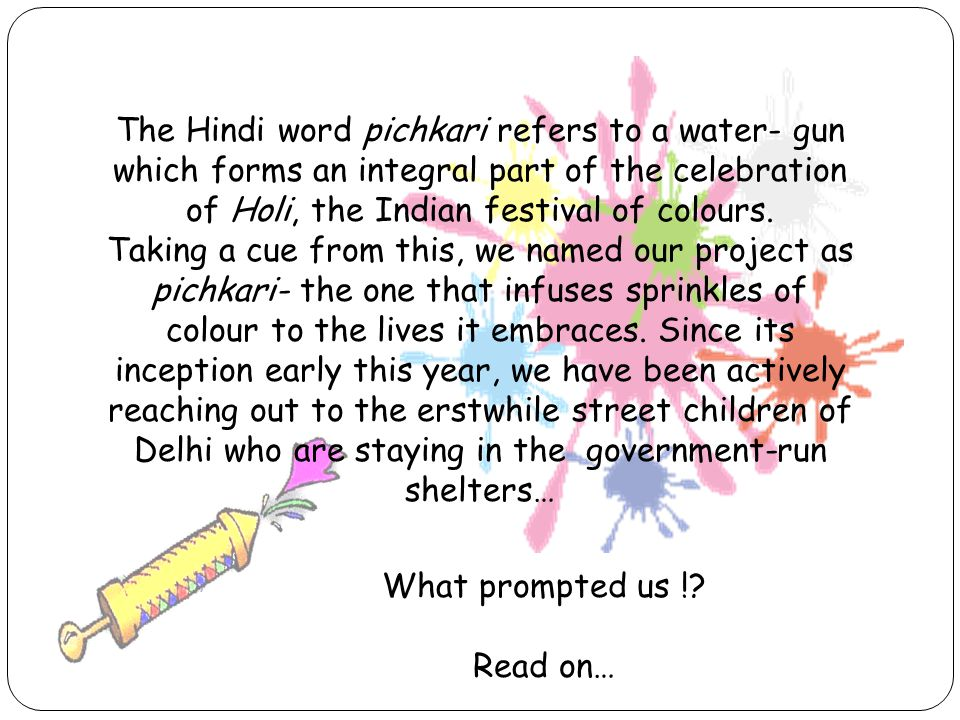 The Hindi word pichkari refers to a water- gun which forms an integral part of the celebration of Holi, the Indian festival of colours.