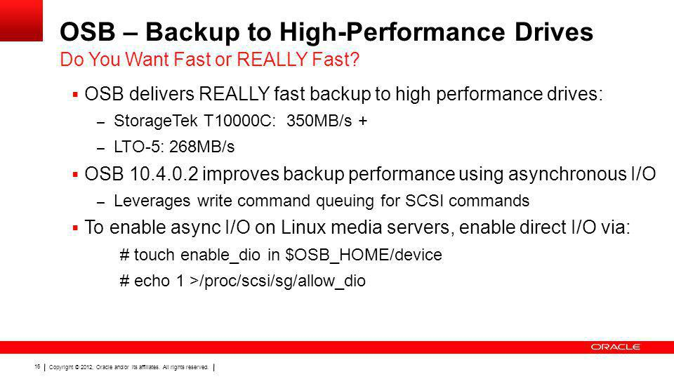 Copyright © 2012, Oracle and/or its affiliates. All rights reserved. 16 OSB – Backup to High-Performance Drives OSB delivers REALLY fast backup to hig