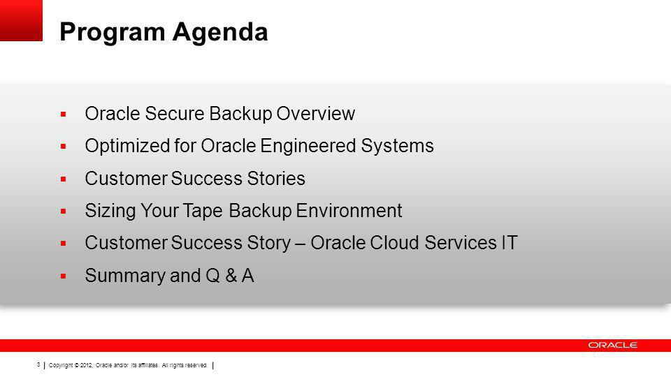Copyright © 2012, Oracle and/or its affiliates. All rights reserved. 3 Program Agenda Oracle Secure Backup Overview Optimized for Oracle Engineered Sy