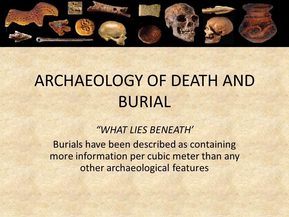 ARCHAEOLOGY OF DEATH AND BURIAL WHAT LIES BENEATH Burials have been described as containing more information per cubic meter than any other archaeolog