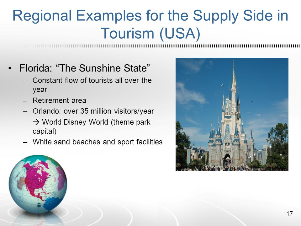 Regional Examples for the Supply Side in Tourism (USA) Florida: The Sunshine State –Constant flow of tourists all over the year –Retirement area –Orlando: over 35 million visitors/year World Disney World (theme park capital) –White sand beaches and sport facilities 17