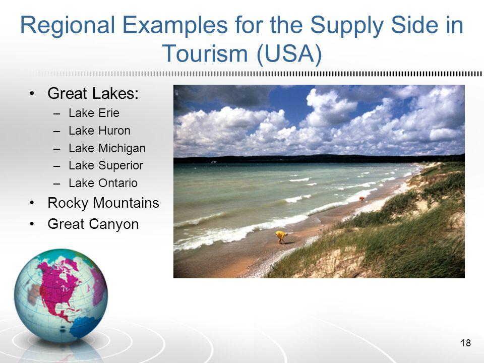 Regional Examples for the Supply Side in Tourism (USA) Great Lakes: –Lake Erie –Lake Huron –Lake Michigan –Lake Superior –Lake Ontario Rocky Mountains Great Canyon 18