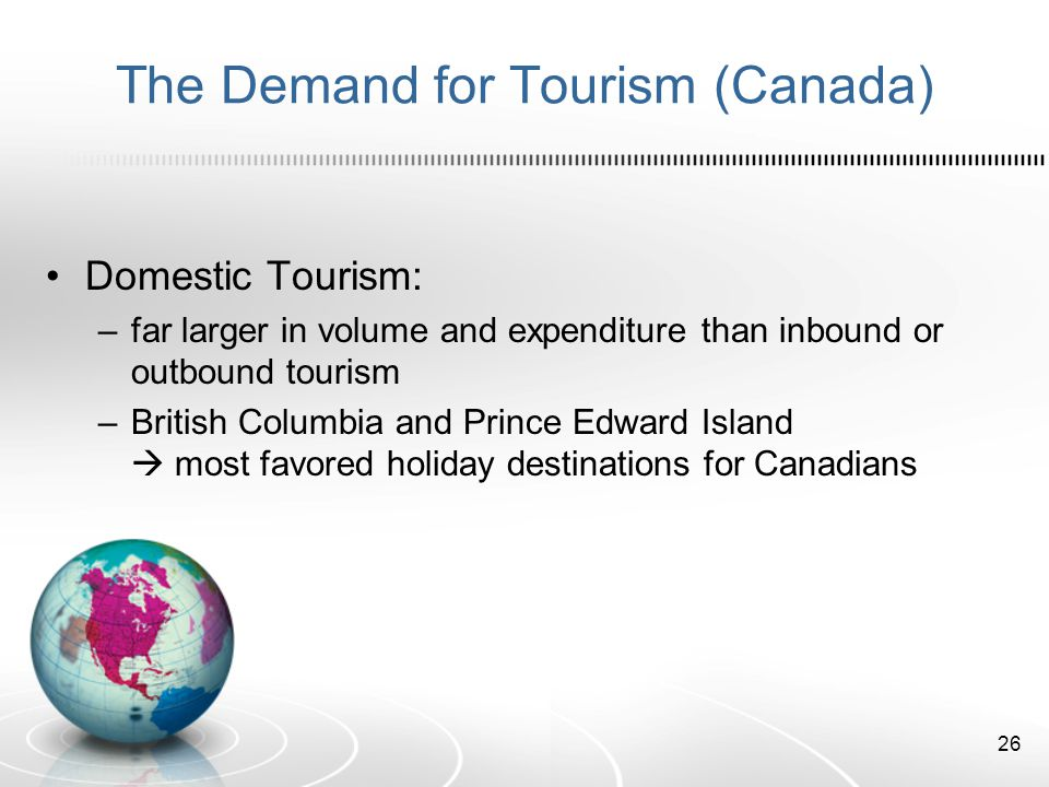 The Demand for Tourism (Canada) Domestic Tourism: –far larger in volume and expenditure than inbound or outbound tourism –British Columbia and Prince Edward Island most favored holiday destinations for Canadians 26