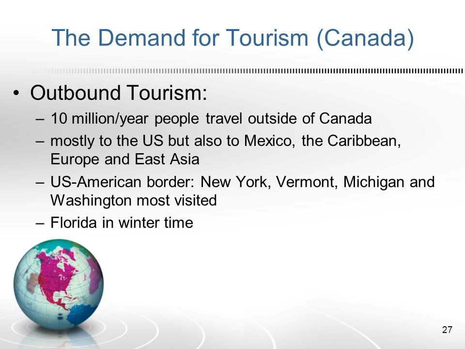 The Demand for Tourism (Canada) Outbound Tourism: –10 million/year people travel outside of Canada –mostly to the US but also to Mexico, the Caribbean, Europe and East Asia –US-American border: New York, Vermont, Michigan and Washington most visited –Florida in winter time 27