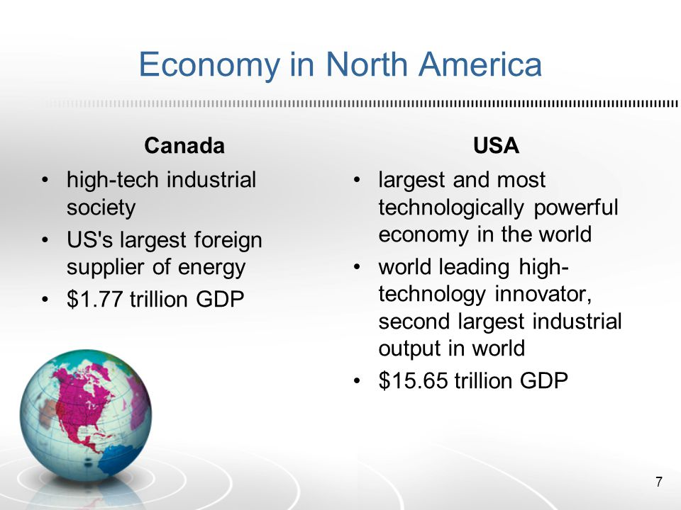 Economy in North America Canada high-tech industrial society US s largest foreign supplier of energy $1.77 trillion GDP USA largest and most technologically powerful economy in the world world leading high- technology innovator, second largest industrial output in world $15.65 trillion GDP 7