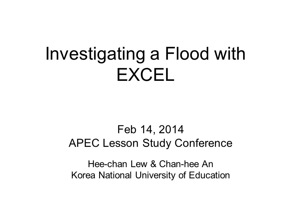 Investigating a Flood with EXCEL Feb 14, 2014 APEC Lesson Study Conference Hee-chan Lew & Chan-hee An Korea National University of Education