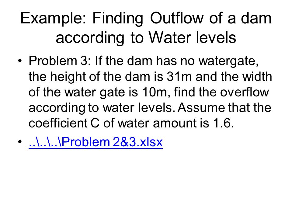 Example: Finding Outflow of a dam according to Water levels Problem 3: If the dam has no watergate, the height of the dam is 31m and the width of the water gate is 10m, find the overflow according to water levels.