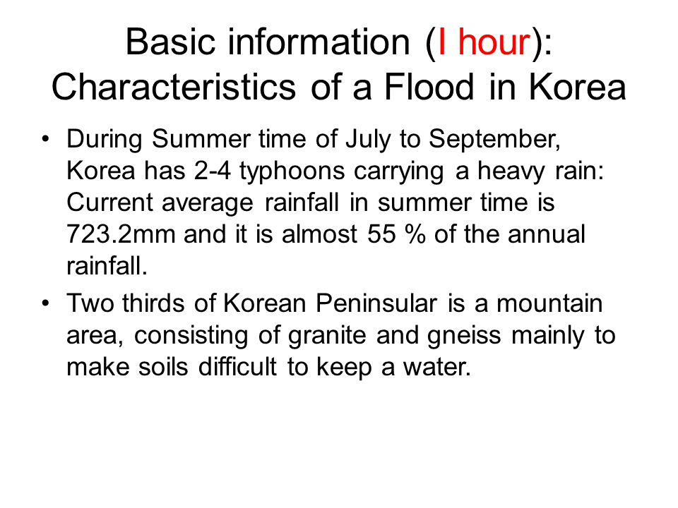 Basic information (I hour): Characteristics of a Flood in Korea During Summer time of July to September, Korea has 2-4 typhoons carrying a heavy rain: Current average rainfall in summer time is 723.2mm and it is almost 55 % of the annual rainfall.