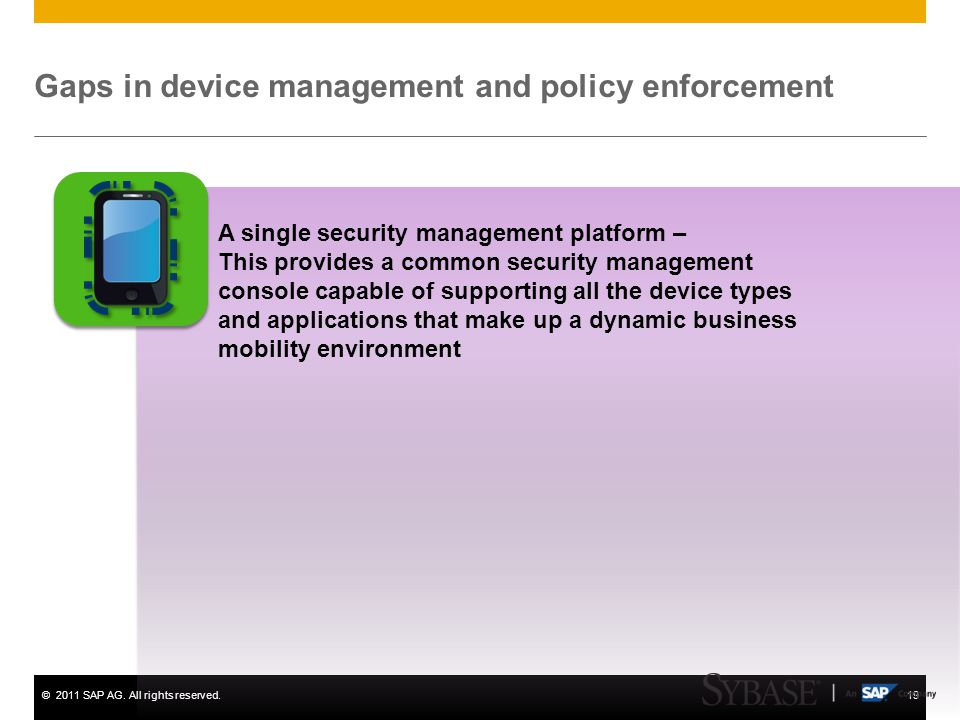 ©2011 SAP AG. All rights reserved.19 Gaps in device management and policy enforcement A single security management platform – This provides a common s