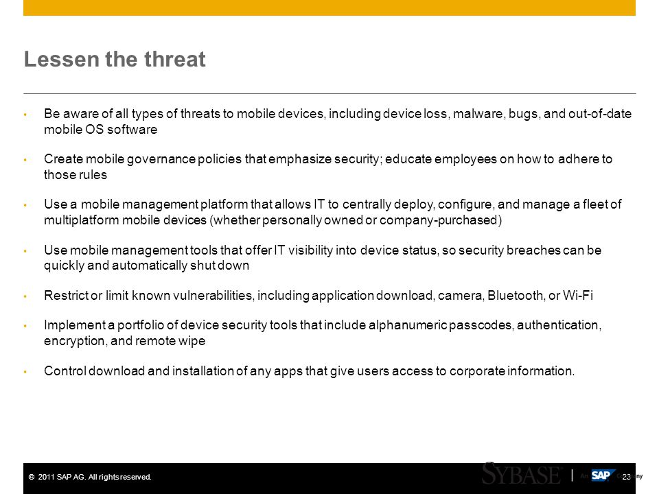 ©2011 SAP AG. All rights reserved.23 Lessen the threat Be aware of all types of threats to mobile devices, including device loss, malware, bugs, and o