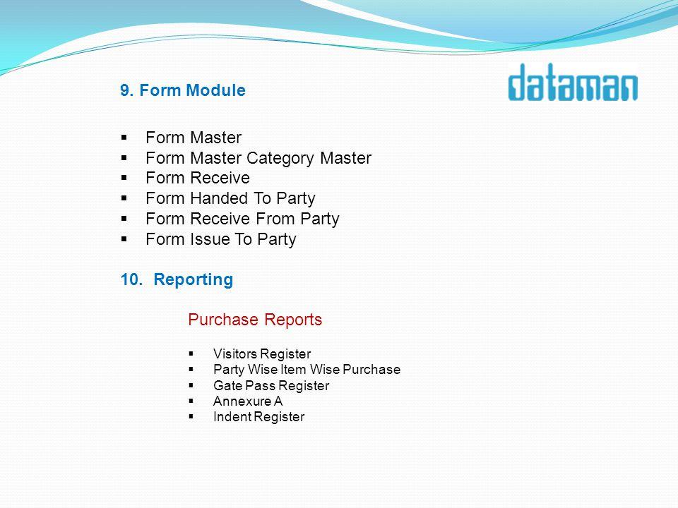 9. Form Module Form Master Form Master Category Master Form Receive Form Handed To Party Form Receive From Party Form Issue To Party 10. Reporting Pur