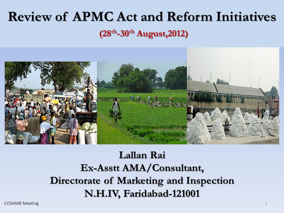 Review of APMC Act and Reform Initiatives (28 th -30 th August,2012) Lallan Rai Ex-Asstt AMA/Consultant, Directorate of Marketing and Inspection N.H.IV, Faridabad-121001 1COSAMB Meeting