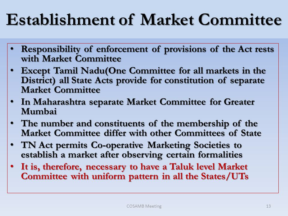 Establishment of Market Committee Responsibility of enforcement of provisions of the Act rests with Market Committee Responsibility of enforcement of provisions of the Act rests with Market Committee Except Tamil Nadu(One Committee for all markets in the District) all State Acts provide for constitution of separate Market Committee Except Tamil Nadu(One Committee for all markets in the District) all State Acts provide for constitution of separate Market Committee In Maharashtra separate Market Committee for Greater Mumbai In Maharashtra separate Market Committee for Greater Mumbai The number and constituents of the membership of the Market Committee differ with other Committees of State The number and constituents of the membership of the Market Committee differ with other Committees of State TN Act permits Co-operative Marketing Societies to establish a market after observing certain formalities TN Act permits Co-operative Marketing Societies to establish a market after observing certain formalities It is, therefore, necessary to have a Taluk level Market Committee with uniform pattern in all the States/UTs It is, therefore, necessary to have a Taluk level Market Committee with uniform pattern in all the States/UTs COSAMB Meeting13