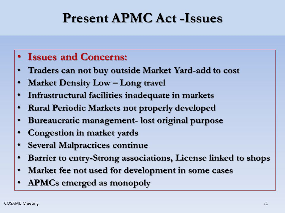 Present APMC Act -Issues Issues and Concerns: Issues and Concerns: Traders can not buy outside Market Yard-add to cost Traders can not buy outside Market Yard-add to cost Market Density Low – Long travel Market Density Low – Long travel Infrastructural facilities inadequate in markets Infrastructural facilities inadequate in markets Rural Periodic Markets not properly developed Rural Periodic Markets not properly developed Bureaucratic management- lost original purpose Bureaucratic management- lost original purpose Congestion in market yards Congestion in market yards Several Malpractices continue Several Malpractices continue Barrier to entry-Strong associations, License linked to shops Barrier to entry-Strong associations, License linked to shops Market fee not used for development in some cases Market fee not used for development in some cases APMCs emerged as monopoly APMCs emerged as monopoly 21COSAMB Meeting
