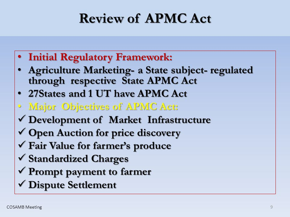 Review of APMC Act Initial Regulatory Framework: Initial Regulatory Framework: Agriculture Marketing- a State subject- regulated through respective State APMC Act Agriculture Marketing- a State subject- regulated through respective State APMC Act 27States and 1 UT have APMC Act 27States and 1 UT have APMC Act Major Objectives of APMC Act: Major Objectives of APMC Act: Development of Market Infrastructure Development of Market Infrastructure Open Auction for price discovery Open Auction for price discovery Fair Value for farmers produce Fair Value for farmers produce Standardized Charges Standardized Charges Prompt payment to farmer Prompt payment to farmer Dispute Settlement Dispute Settlement 9COSAMB Meeting