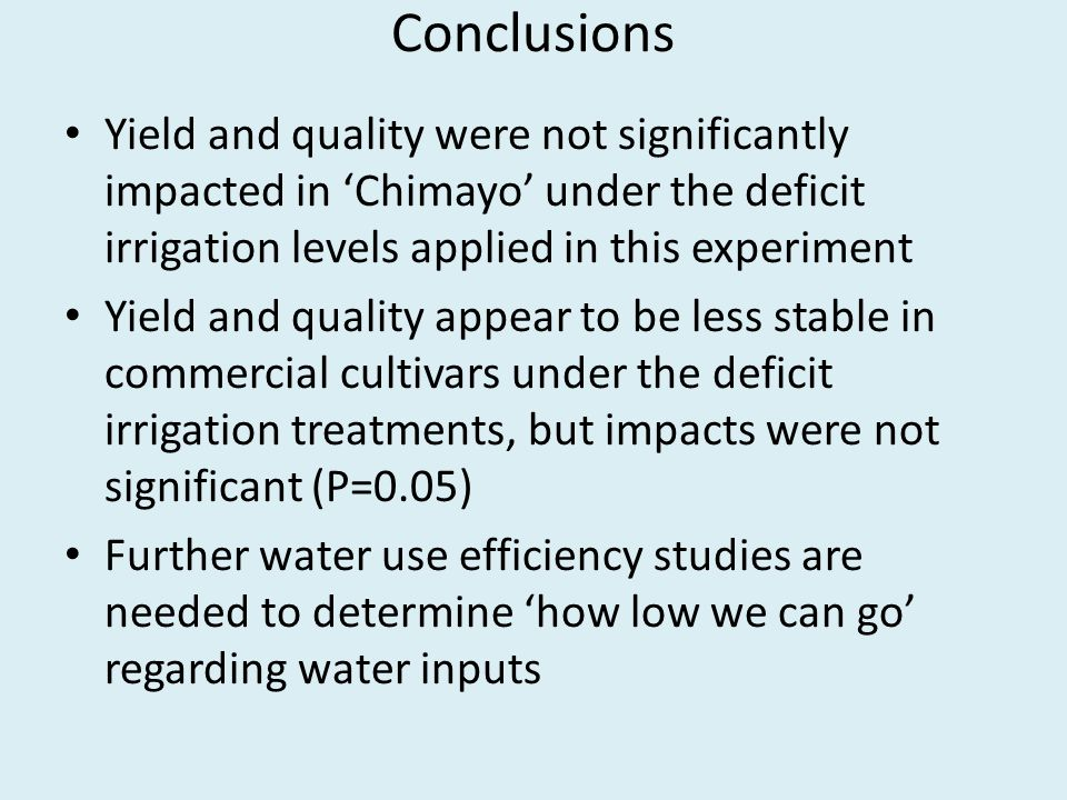 Conclusions Yield and quality were not significantly impacted in Chimayo under the deficit irrigation levels applied in this experiment Yield and qual