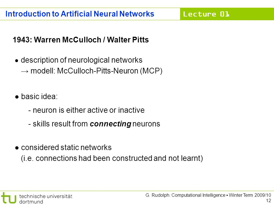 Lecture 01 G. Rudolph: Computational Intelligence Winter Term 2009/10 12 1943: Warren McCulloch / Walter Pitts description of neurological networks mo