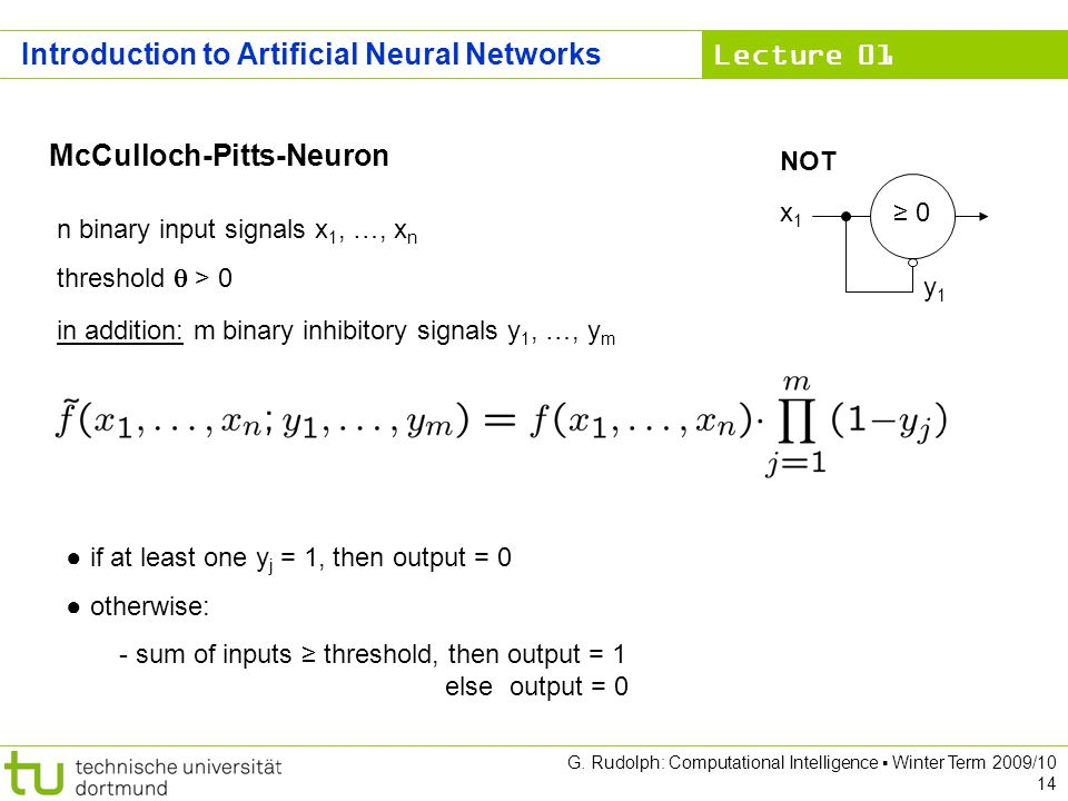 Lecture 01 G. Rudolph: Computational Intelligence Winter Term 2009/10 14 McCulloch-Pitts-Neuron n binary input signals x 1, …, x n threshold > 0 in ad