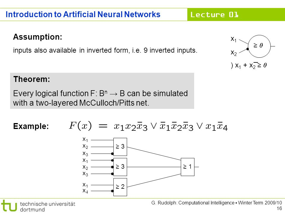 Lecture 01 G. Rudolph: Computational Intelligence Winter Term 2009/10 16 Theorem: Every logical function F: B n B can be simulated with a two-layered
