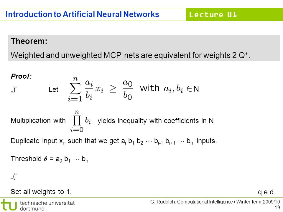Lecture 01 G. Rudolph: Computational Intelligence Winter Term 2009/10 19 Theorem: Weighted and unweighted MCP-nets are equivalent for weights 2 Q +. P
