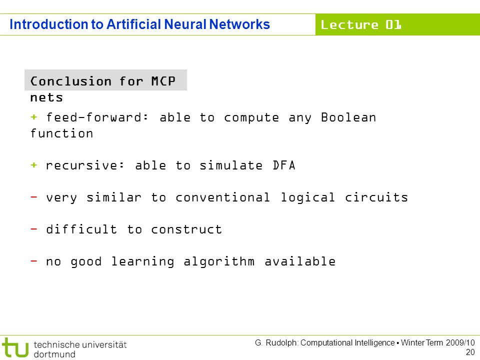 Lecture 01 G. Rudolph: Computational Intelligence Winter Term 2009/10 20 Introduction to Artificial Neural Networks + feed-forward: able to compute an