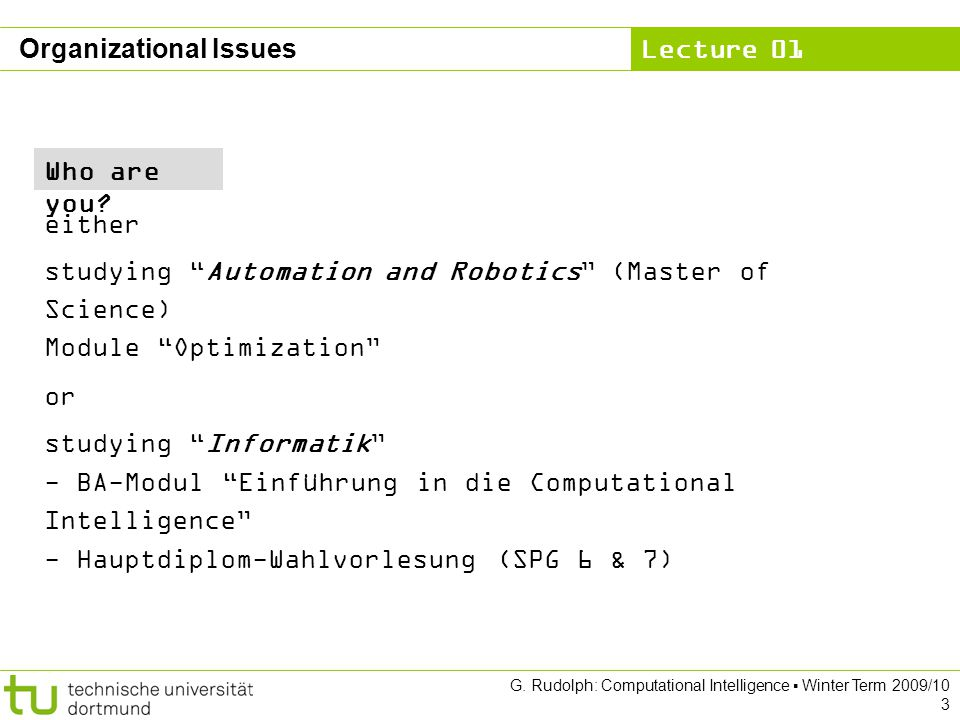 Lecture 01 G. Rudolph: Computational Intelligence Winter Term 2009/10 3 Organizational Issues Who are you? either studying Automation and Robotics (Ma
