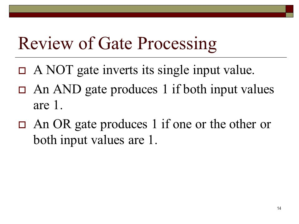 15 Review of Gate Processing An XOR gate produces 1 if one or the other (but not both) input values are 1.