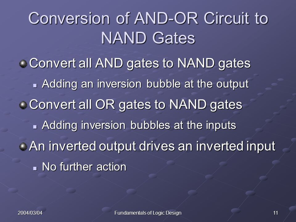 112004/03/04Fundamentals of Logic Design Conversion of AND-OR Circuit to NAND Gates Convert all AND gates to NAND gates Adding an inversion bubble at the output Adding an inversion bubble at the output Convert all OR gates to NAND gates Adding inversion bubbles at the inputs Adding inversion bubbles at the inputs An inverted output drives an inverted input No further action No further action