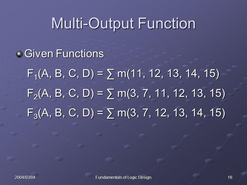 162004/03/04Fundamentals of Logic Design Multi-Output Function Given Functions F 1 (A, B, C, D) = m(11, 12, 13, 14, 15) F 1 (A, B, C, D) = m(11, 12, 13, 14, 15) F 2 (A, B, C, D) = m(3, 7, 11, 12, 13, 15) F 2 (A, B, C, D) = m(3, 7, 11, 12, 13, 15) F 3 (A, B, C, D) = m(3, 7, 12, 13, 14, 15) F 3 (A, B, C, D) = m(3, 7, 12, 13, 14, 15)