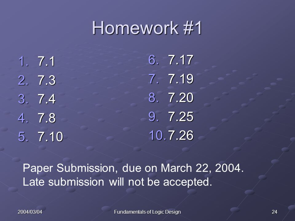 242004/03/04Fundamentals of Logic Design Homework #1 1.7.1 2.7.3 3.7.4 4.7.8 5.7.10 6.7.17 7.7.19 8.7.20 9.7.25 10.7.26 Paper Submission, due on March 22, 2004.