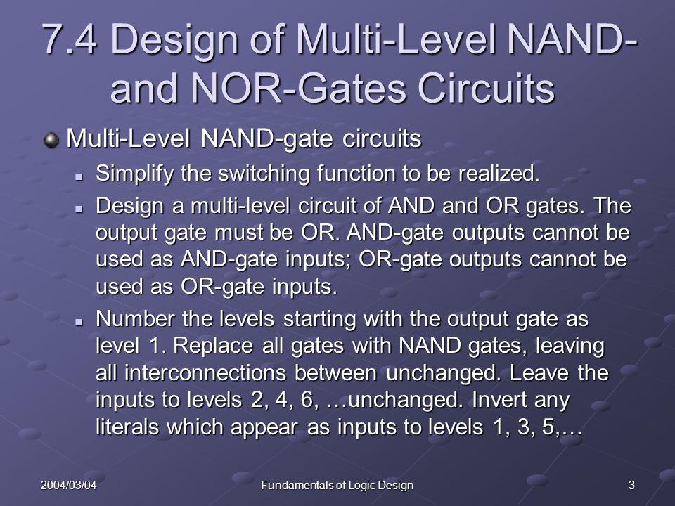 142004/03/04Fundamentals of Logic Design Contents 7.1 Multi-Level Gate Circuits 7.2NAND and NOR Gates 7.3Design of Two-Level Circuits Using NAND and NOR Gates 7.4Design of Multi-Level NAND and NOR Gate Circuits 7.5Circuit Conversion Using Alternative Gate Symbols 7.6Design of Two-Level, Multiple-Output Circuits 7.7Multiple-Output NAND and NOR Circuits