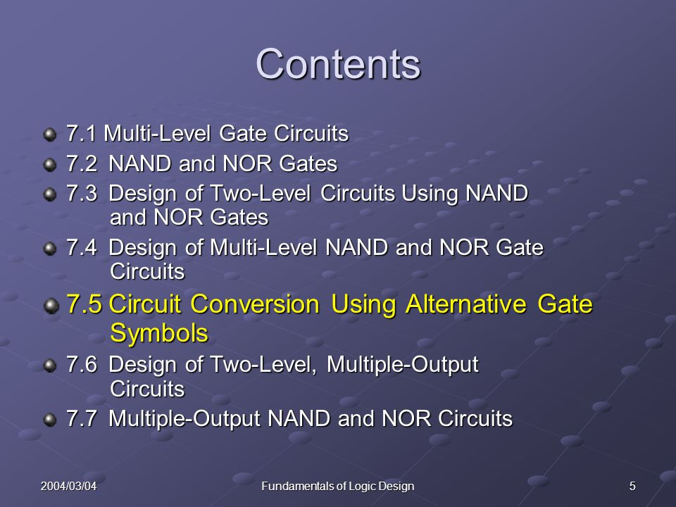 52004/03/04Fundamentals of Logic Design Contents 7.1 Multi-Level Gate Circuits 7.2NAND and NOR Gates 7.3Design of Two-Level Circuits Using NAND and NOR Gates 7.4Design of Multi-Level NAND and NOR Gate Circuits 7.5Circuit Conversion Using Alternative Gate Symbols 7.6Design of Two-Level, Multiple-Output Circuits 7.7Multiple-Output NAND and NOR Circuits