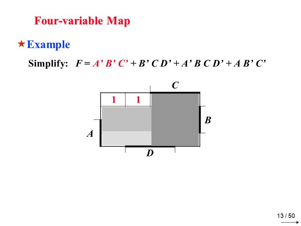 12 / 50 Four-variable Map Example Simplify: F = A B C + B C D + A B C D + A B C C B A D