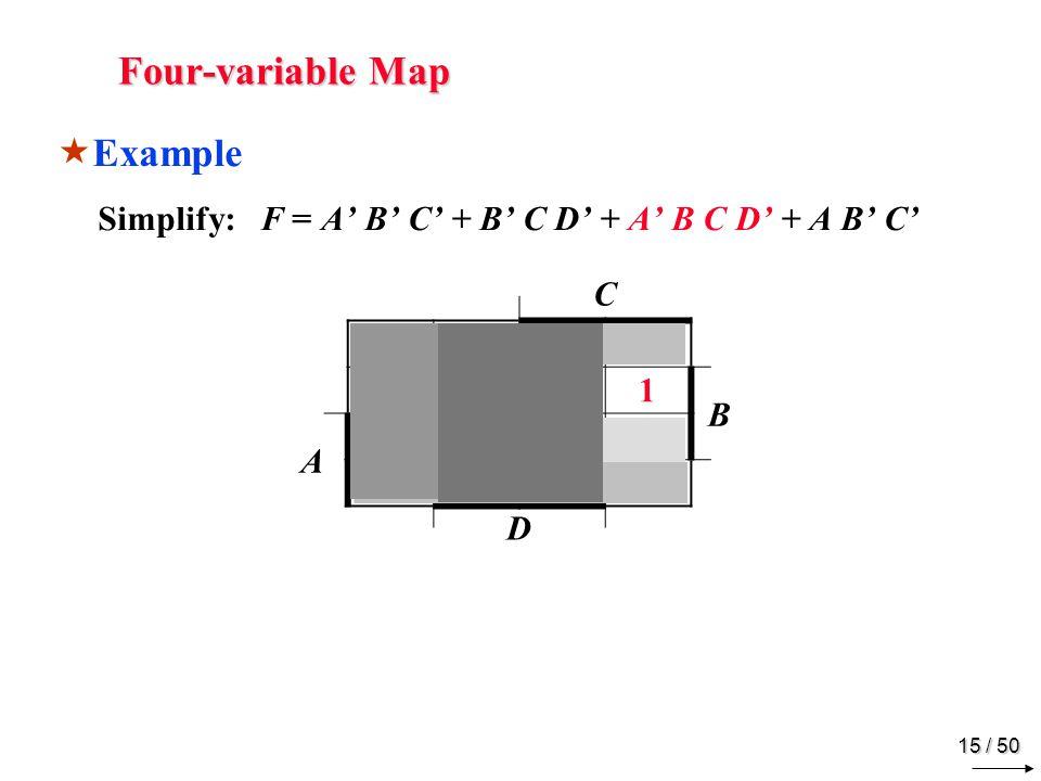 14 / 50 Four-variable Map Example Simplify: F = A B C + B C D + A B C D + A B C C B A D 1 1