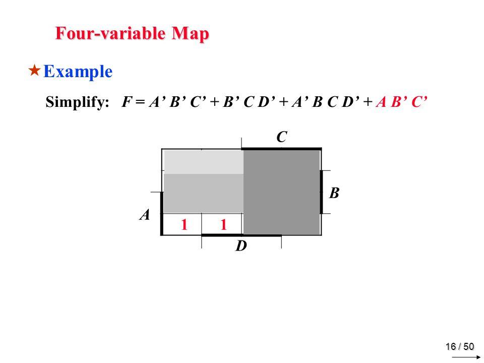15 / 50 Four-variable Map Example Simplify: F = A B C + B C D + A B C D + A B C C B A D 1