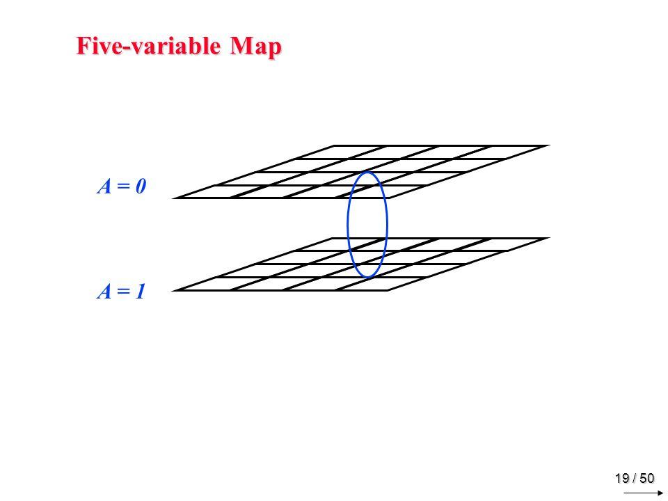 18 / 50 Five-variable Map DED BC00011110 00m0m0 m1m1 m3m3 m2m2 01m4m4 m5m5 m7m7 m6m6 C B 11m 12 m 13 m 15 m 14 10m8m8 m9m9 m 11 m 10 E A = 0 DED BC00011110 00m 16 m 17 m 19 m 18 01m 20 m 21 m 23 m 22 C B 11m 28 m 29 m 31 m 30 10m 24 m 25 m 27 m 26 E A = 1