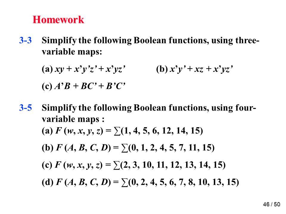 45 / 50 Homework Mano 3-1Simplify the following Boolean functions, using three- variable maps: (a) F (x, y, z) = (0, 2, 6, 7) (b) F (A, B, C) = (0, 2, 3, 4, 6) (c) F (a, b, c) = (0, 1, 2, 3, 7) (d) F (x, y, z) = (3, 5, 6, 7)