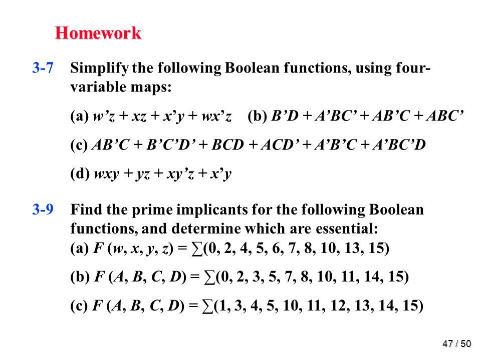 46 / 50 Homework 3-3Simplify the following Boolean functions, using three- variable maps: (a) xy + xyz + xyz (b) xy + xz + xyz (c) AB + BC + BC 3-5Simplify the following Boolean functions, using four- variable maps : (a) F (w, x, y, z) = (1, 4, 5, 6, 12, 14, 15) (b) F (A, B, C, D) = (0, 1, 2, 4, 5, 7, 11, 15) (c) F (w, x, y, z) = (2, 3, 10, 11, 12, 13, 14, 15) (d) F (A, B, C, D) = (0, 2, 4, 5, 6, 7, 8, 10, 13, 15)