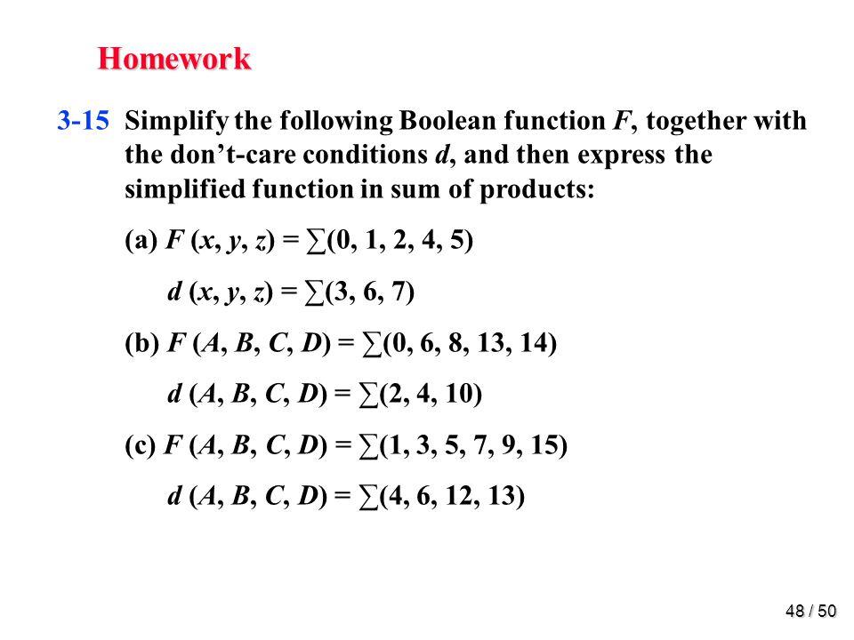 47 / 50 Homework 3-7Simplify the following Boolean functions, using four- variable maps: (a) wz + xz + xy + wxz (b) BD + ABC + ABC + ABC (c) ABC + BCD + BCD + ACD + ABC + ABCD (d) wxy + yz + xyz + xy 3-9Find the prime implicants for the following Boolean functions, and determine which are essential: (a) F (w, x, y, z) = (0, 2, 4, 5, 6, 7, 8, 10, 13, 15) (b) F (A, B, C, D) = (0, 2, 3, 5, 7, 8, 10, 11, 14, 15) (c) F (A, B, C, D) = (1, 3, 4, 5, 10, 11, 12, 13, 14, 15)