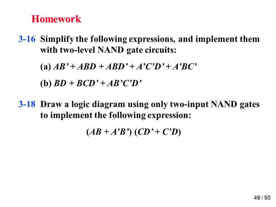 48 / 50 Homework 3-15Simplify the following Boolean function F, together with the dont-care conditions d, and then express the simplified function in sum of products: (a) F (x, y, z) = (0, 1, 2, 4, 5) d (x, y, z) = (3, 6, 7) (b) F (A, B, C, D) = (0, 6, 8, 13, 14) d (A, B, C, D) = (2, 4, 10) (c) F (A, B, C, D) = (1, 3, 5, 7, 9, 15) d (A, B, C, D) = (4, 6, 12, 13)