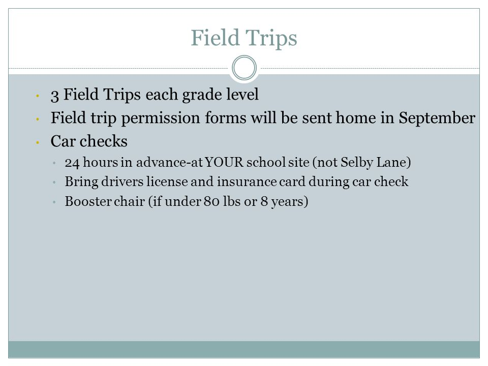 Field Trips 3 Field Trips each grade level Field trip permission forms will be sent home in September Car checks 24 hours in advance-at YOUR school si