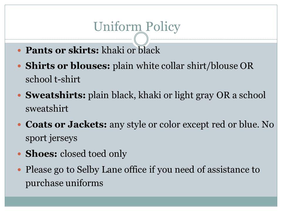 Uniform Policy Pants or skirts: khaki or black Shirts or blouses: plain white collar shirt/blouse OR school t-shirt Sweatshirts: plain black, khaki or