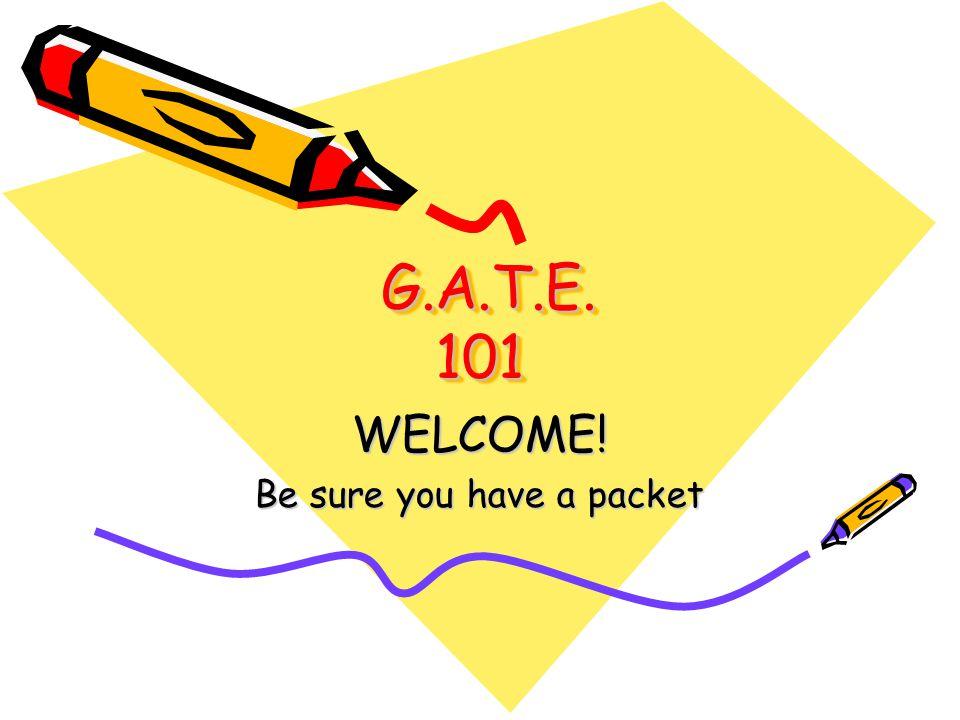 G.A.T.E. 101 G.A.T.E. 101 WELCOME! Be sure you have a packet