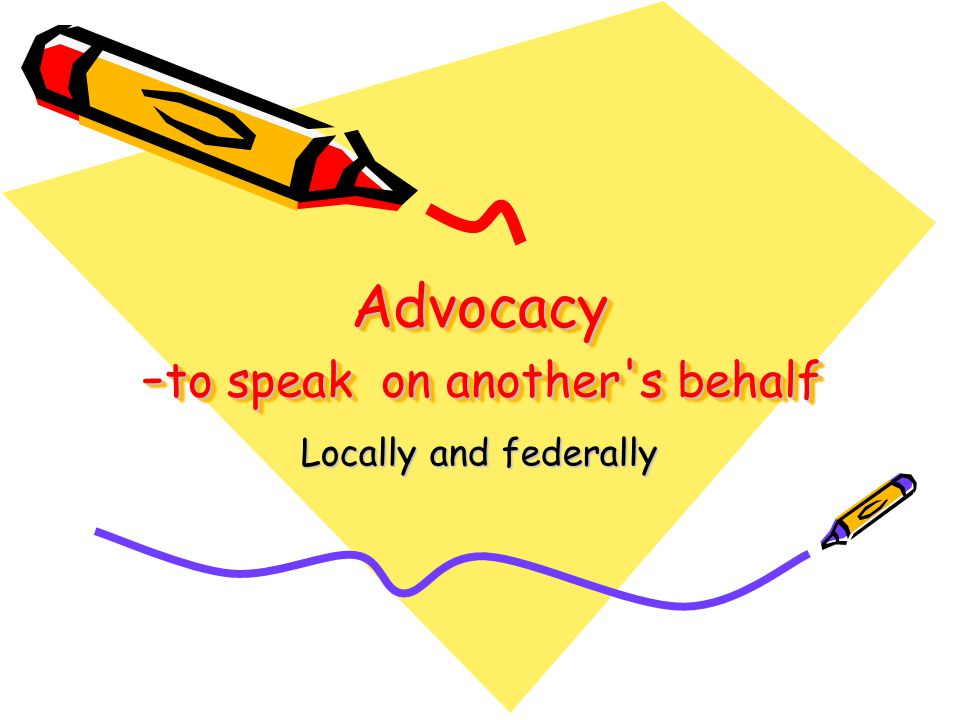 Advocacy - to speak on another s behalf Locally and federally