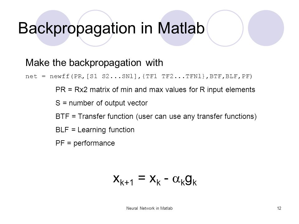 Neural Network in Matlab12 Backpropagation in Matlab Make the backpropagation with net = newff(PR,[S1 S2...SNl],{TF1 TF2...TFNl},BTF,BLF,PF) PR = Rx2