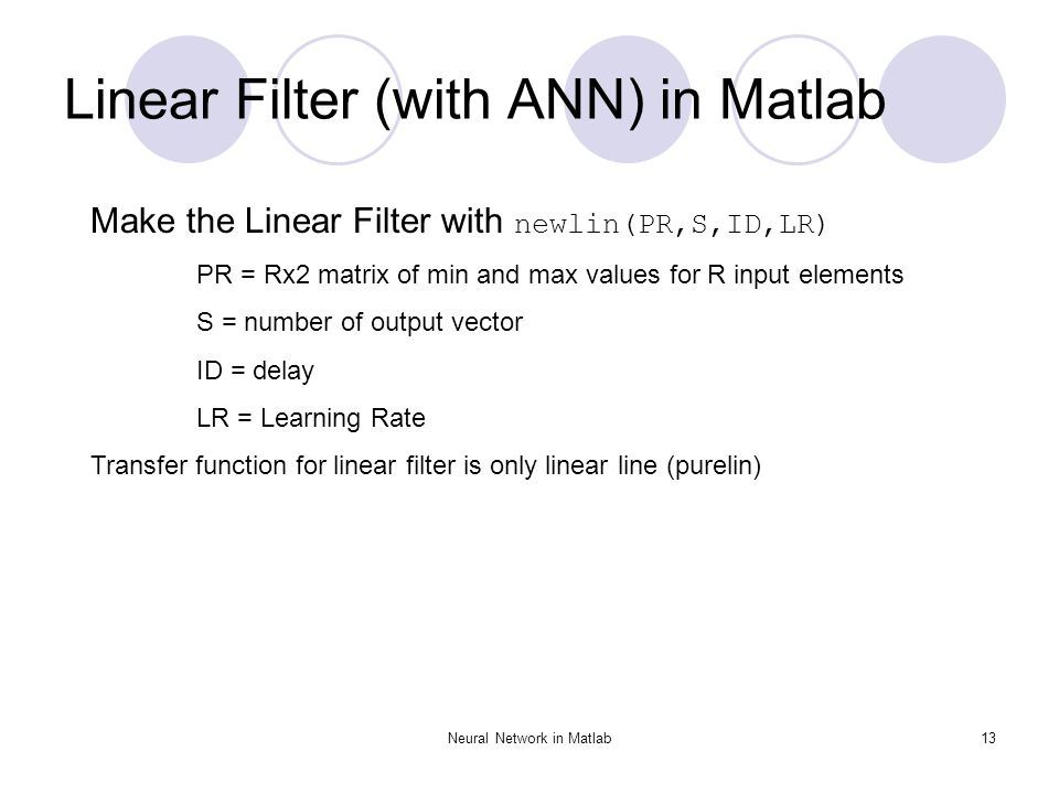 Neural Network in Matlab13 Linear Filter (with ANN) in Matlab Make the Linear Filter with newlin(PR,S,ID,LR) PR = Rx2 matrix of min and max values for