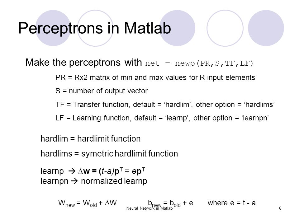 Neural Network in Matlab6 Perceptrons in Matlab Make the perceptrons with net = newp(PR,S,TF,LF) PR = Rx2 matrix of min and max values for R input ele