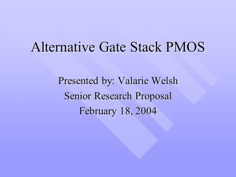 Alternative Gate Stack PMOS Presented by: Valarie Welsh Senior Research Proposal February 18, 2004